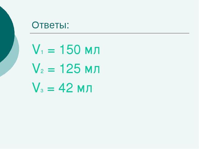 Ответы: V1 = 150 мл V2 = 125 мл V3 = 42 мл