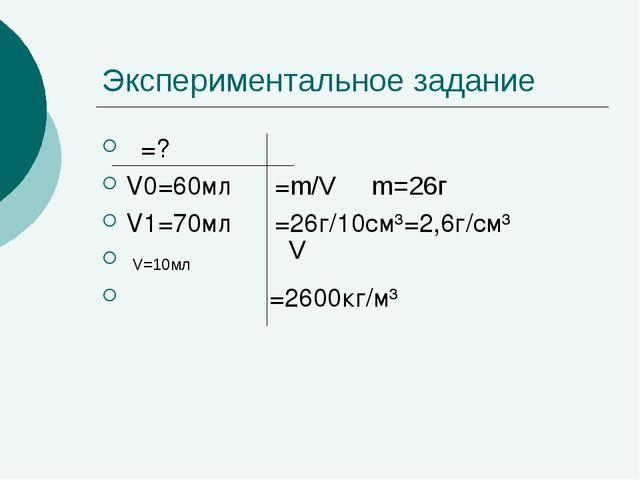 Экспериментальное задание ρ=? V0=60мл ρ=m/V m=26г V1=70мл ρ=26г/10см³=2,6г/см...