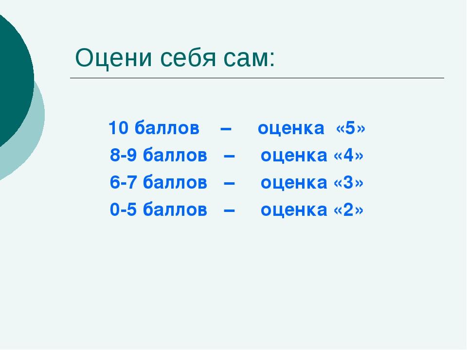 Оцени себя сам: 10 баллов – оценка «5» 8-9 баллов – оценка «4» 6-7 баллов – о...