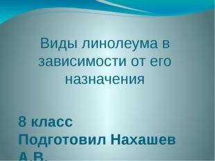 Виды линолеума в зависимости от его назначения 8 класс Подготовил Нахашев А.В