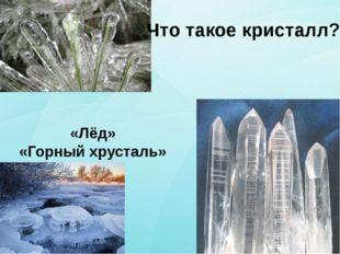 Что такое кристалл? «Лёд» «Горный хрусталь»