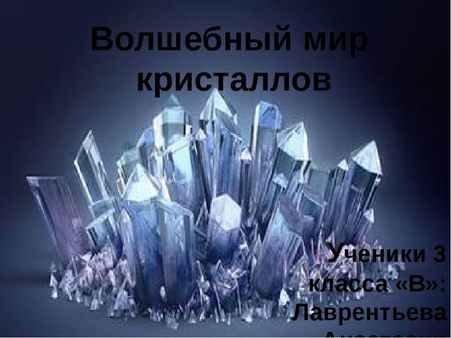 Волшебный мир кристаллов Ученики 3 класса «В»: Лаврентьева Анастасия Сидоров...