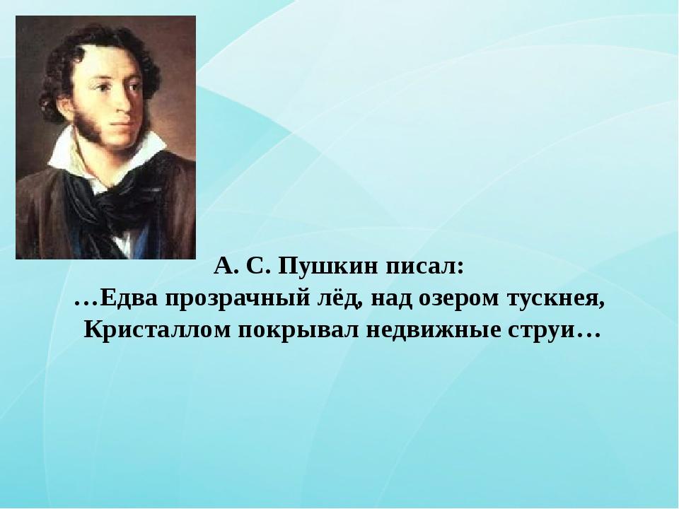 А. С. Пушкин писал: …Едва прозрачный лёд, над озером тускнея, Кристаллом пок...