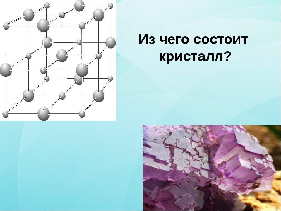 Из чего состоит кристалл?