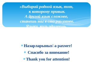Назарларынызға рахмет! Спасибо за внимание! Thank you for attention! «Выбирай