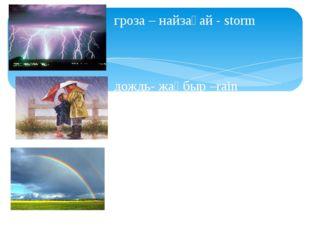 гроза – найзағай - storm дождь- жаңбыр –rain радуга-кемпірқосақ-rainbow