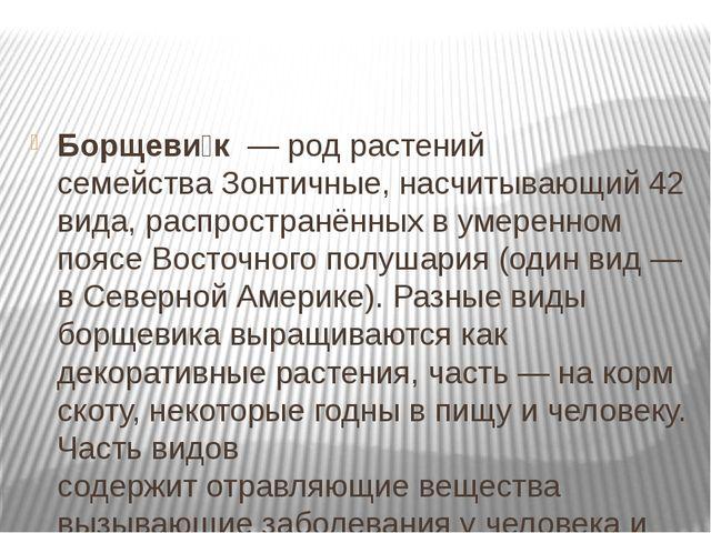 Борщеви́к—родрастений семействаЗонтичные, насчитывающий 42 вида, распро...