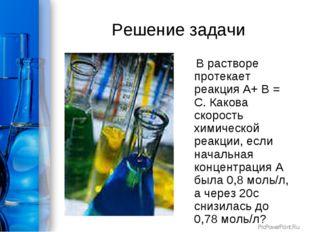 Решение задачи В растворе протекает реакция А+ В = С. Какова скорость химичес