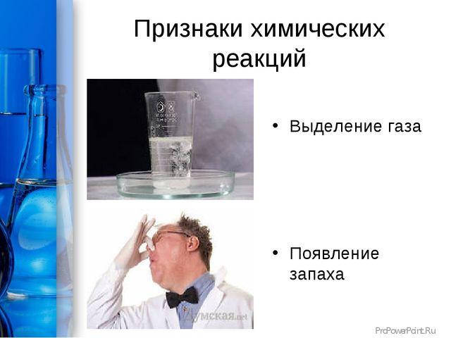 Признаки химических реакций Выделение газа Появление запаха ProPowerPoint.Ru