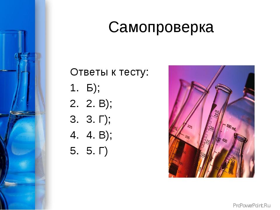 Самопроверка Ответы к тесту: Б); 2. В); 3. Г); 4. В); 5. Г) ProPowerPoint.Ru