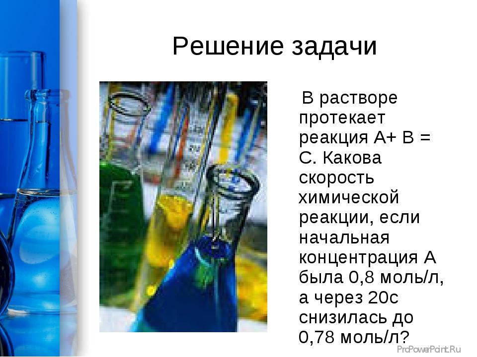 Решение задачи В растворе протекает реакция А+ В = С. Какова скорость химичес...