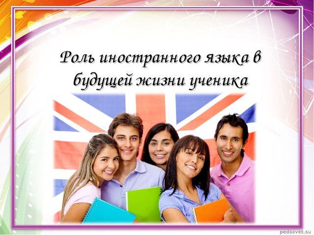 Роль иностранного языка в будущей жизни ученика
