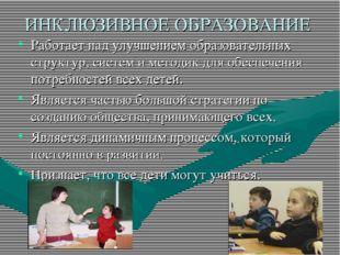 ИНКЛЮЗИВНОЕ ОБРАЗОВАНИЕ Работает над улучшением образовательных структур, сис