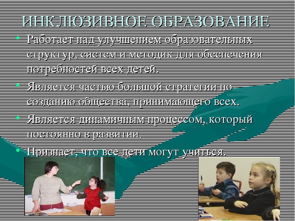 ИНКЛЮЗИВНОЕ ОБРАЗОВАНИЕ Работает над улучшением образовательных структур, сис...