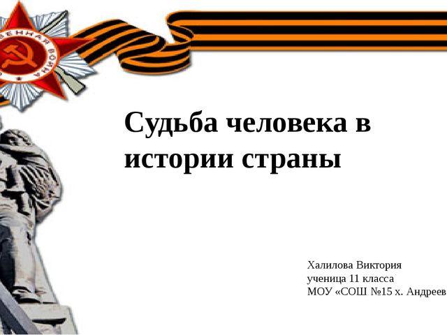Судьба человека в истории страны Халилова Виктория ученица 11 класса МОУ «СО...
