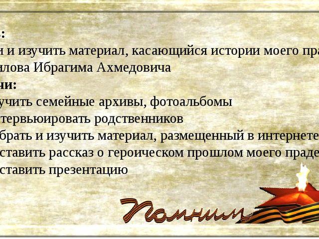 Цель: найти и изучить материал, касающийся истории моего прадеда Халилова Ибр...