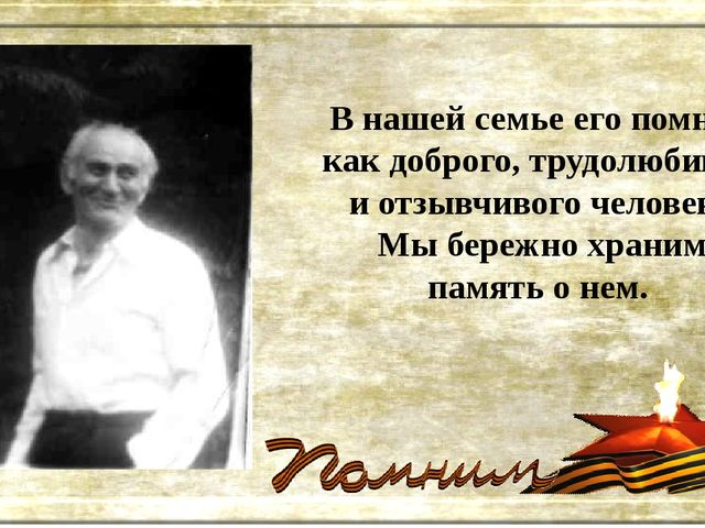 В нашей семье его помнят, как доброго, трудолюбивого и отзывчивого человека....