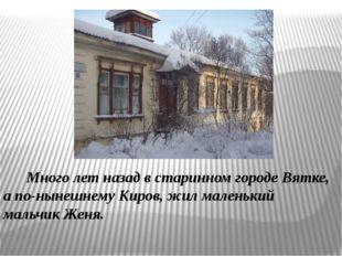 Много лет назад в старинном городе Вятке, а по-нынешнему Киров, жил маленьки