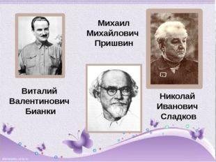 Виталий Валентинович Бианки Михаил Михайлович Пришвин Николай Иванович Сладков
