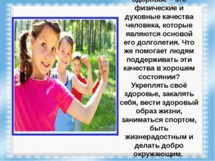 Здоровье – это физические и духовные качества человека, которые являются осно