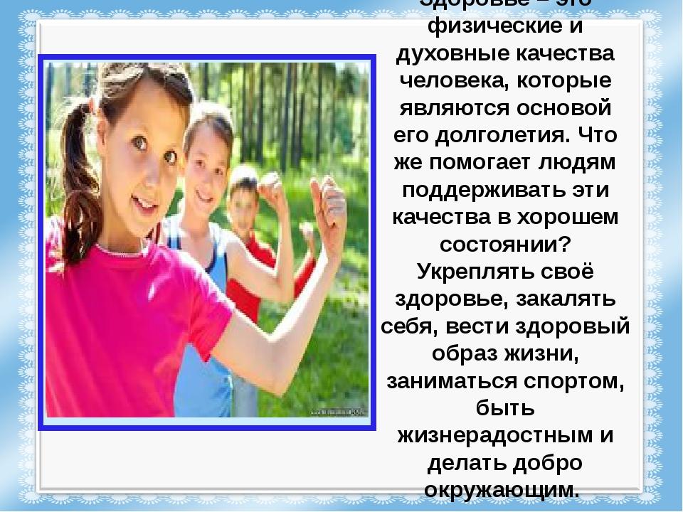 Здоровье – это физические и духовные качества человека, которые являются осно...