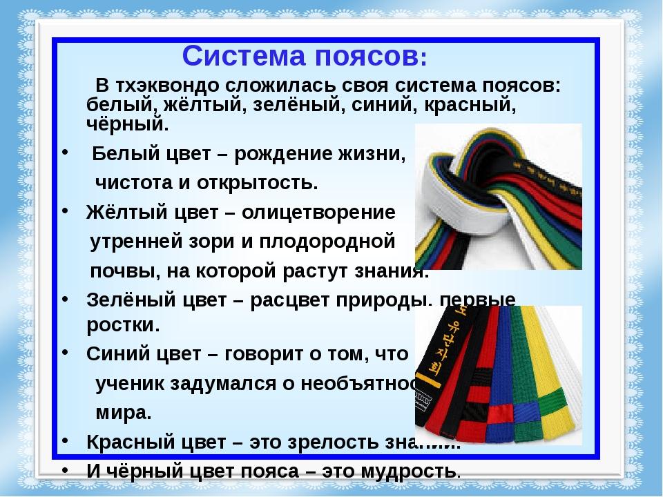 Система поясов: В тхэквондо сложилась своя система поясов: белый, жёлтый, зел...