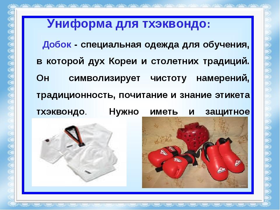 Униформа для тхэквондо: Добок - специальная одежда для обучения, в которой ду...
