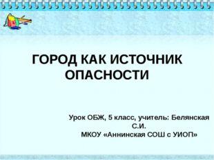 ГОРОД КАК ИСТОЧНИК ОПАСНОСТИ Урок ОБЖ, 5 класс, учитель: Белянская С.И. МКОУ
