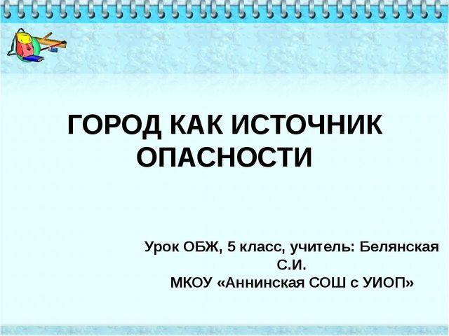 ГОРОД КАК ИСТОЧНИК ОПАСНОСТИ Урок ОБЖ, 5 класс, учитель: Белянская С.И. МКОУ...