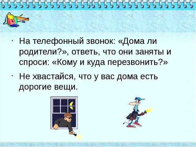 На телефонный звонок: «Дома ли родители?», ответь, что они заняты и спроси: «...