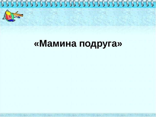 «Мамина подруга»