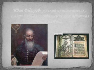 Иван Федоров- русский книгопечатник. 1 марта 1564 г. появилась первая печатна