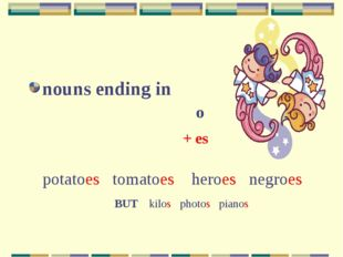 nouns ending in o + es potatoes tomatoes heroes negroes BUT kilos photos pi