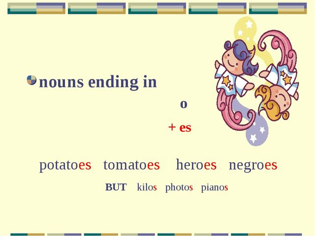 nouns ending in o + es potatoes tomatoes heroes negroes BUT kilos photos pi...