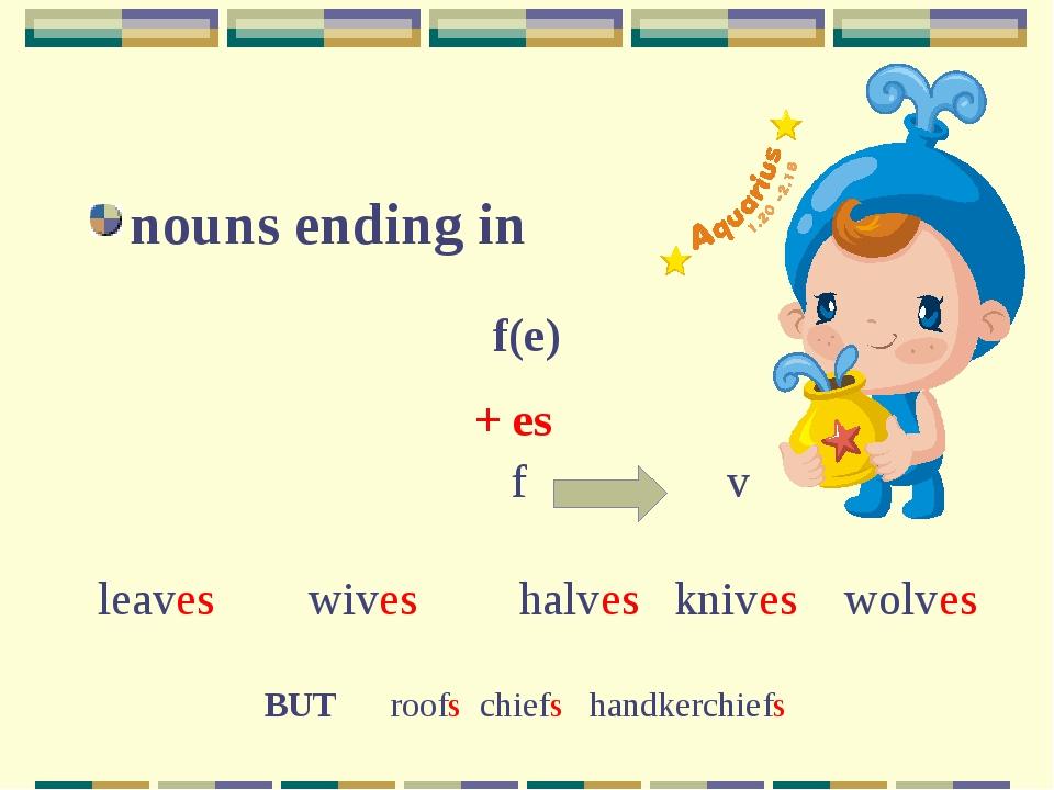 nouns ending in f(e) + es leaveswiveshalves knives wolves f v BUT roofs ch...