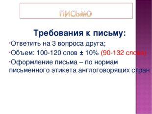 Требования к письму: Ответить на 3 вопроса друга; Объем: 100-120 слов ± 10% (