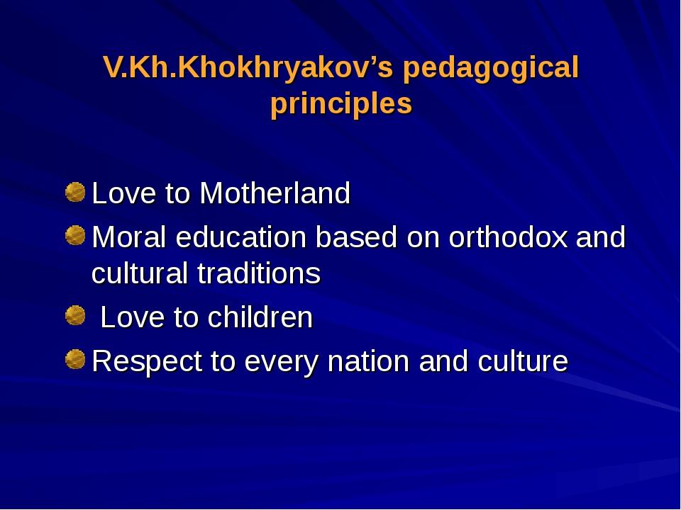 V.Kh.Khokhryakov's pedagogical principles Love to Motherland Moral education...
