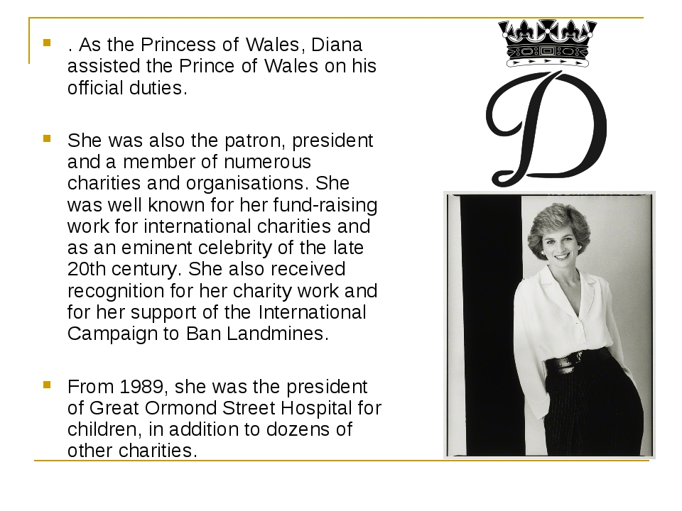 . As the Princess of Wales, Diana assisted the Prince of Wales on his officia...