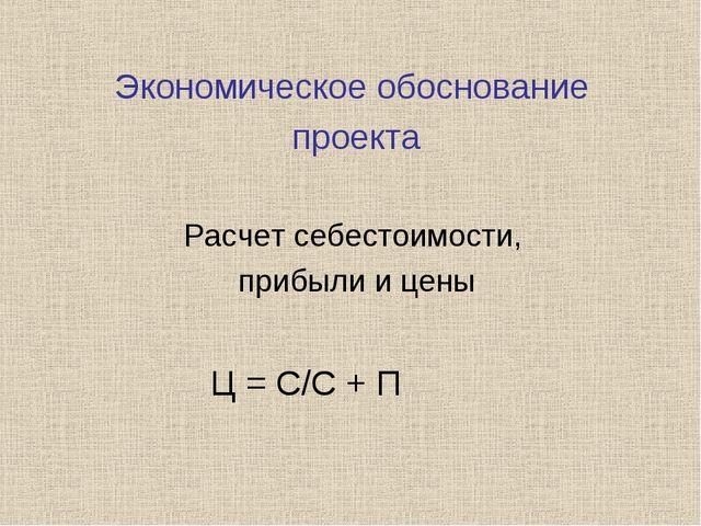 Экономическое обоснование проекта Расчет себестоимости, прибыли и цены Ц = С...