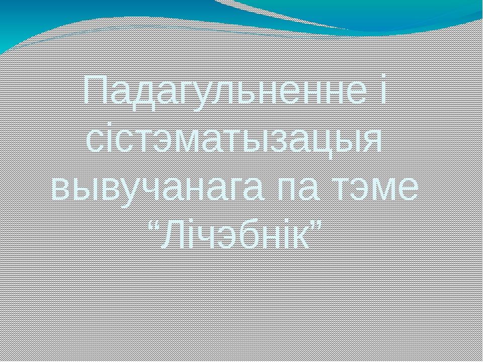 """Падагульненне і сістэматызацыя вывучанага па тэме """"Лічэбнік"""""""