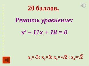 Квадра тные уравнения 20 баллов. Решить уравнение: х4 – 11х + 18 = 0 х1=-3; х