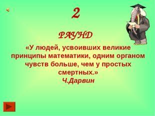 2 РАУНД «У людей, усвоивших великие принципы математики, одним органом чувств