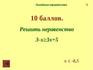 Линейные неравенства 10 баллов. Решить неравенство 3-х≥3х+5 х ≤ -0,5