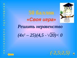 Квадратные неравенства 50 баллов «Своя игра» (-2,5;2,5) Решить неравенство (4