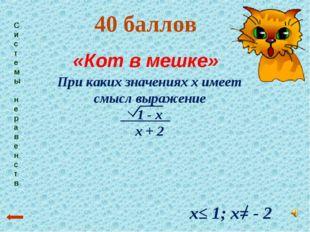 Системы неравенств 40 баллов «Кот в мешке» х≤ 1; х= - 2 При каких значениях х
