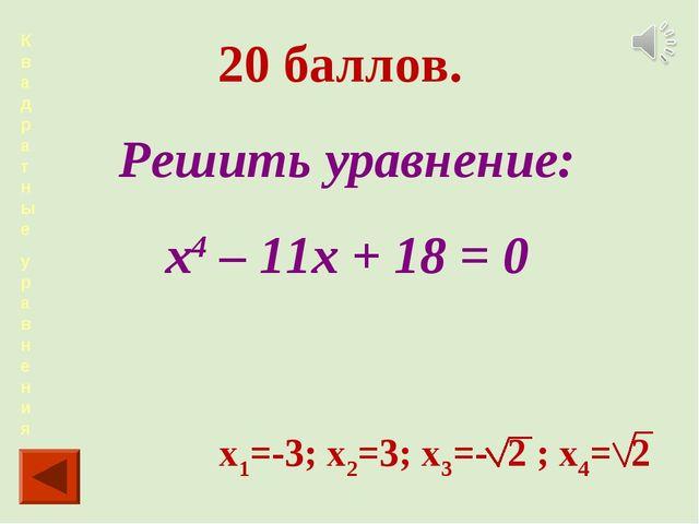 Квадра тные уравнения 20 баллов. Решить уравнение: х4 – 11х + 18 = 0 х1=-3; х...