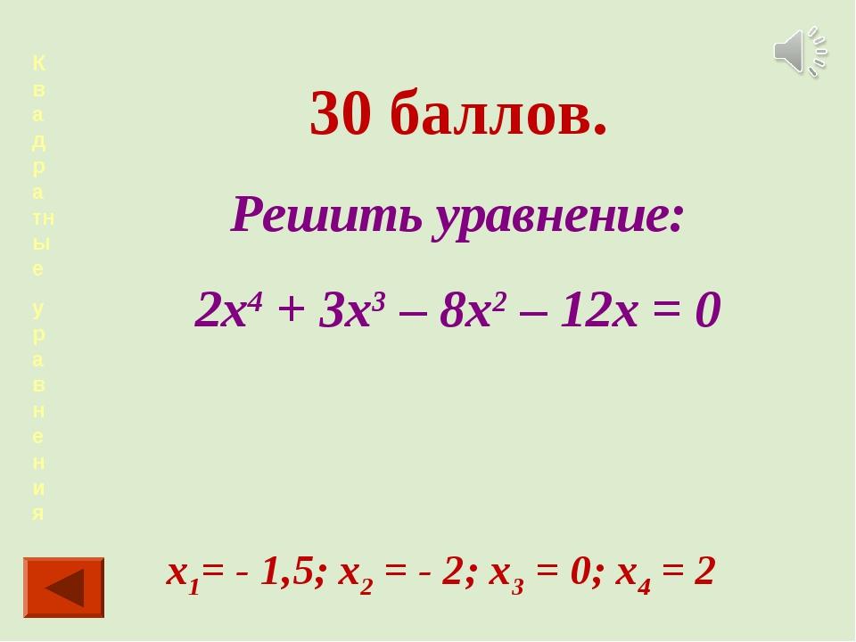 Квадра тные уравнения 30 баллов. Решить уравнение: 2х4 + 3х3 – 8х2 – 12х = 0...