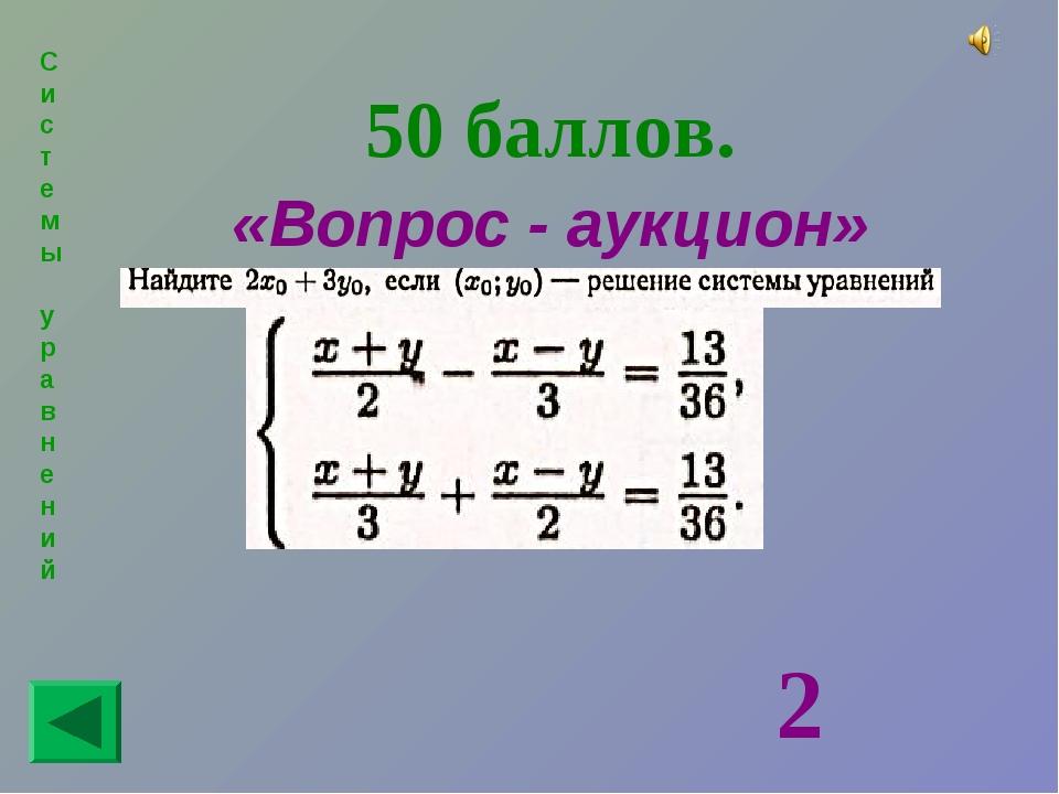 Системы уравнений 50 баллов. «Вопрос - аукцион» 2