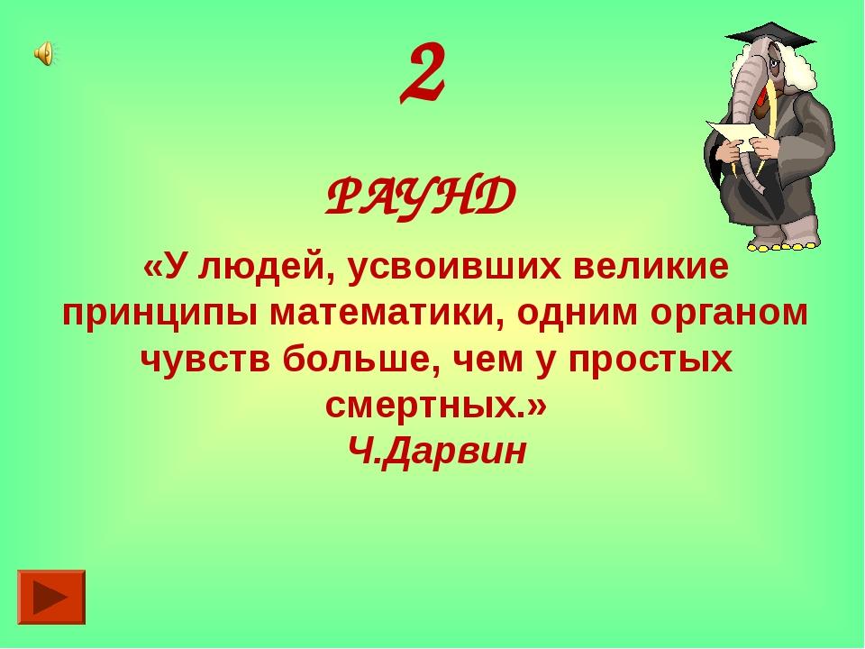 2 РАУНД «У людей, усвоивших великие принципы математики, одним органом чувств...