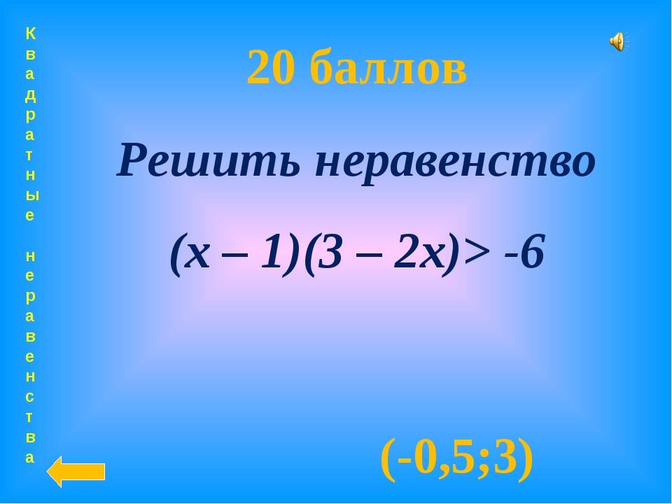 Квадратные неравенства 20 баллов Решить неравенство (х – 1)(3 – 2х)> -6 (-0,5...